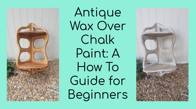 Antique Wax Over Chalk Paint: A How To Guide for Beginners