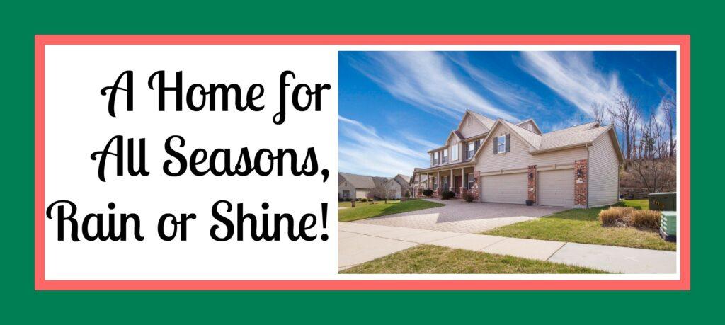 A Home for All Seasons, Rain or Shine