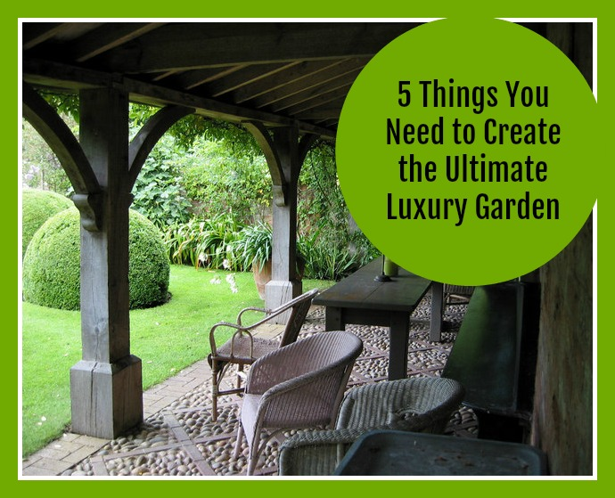 5 Things You Need to Create the Ultimate Luxury Garden