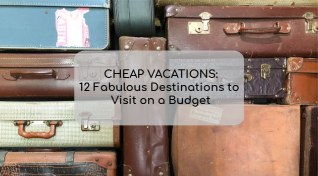 Cheap Vacations: 12 Fabulous Destinations to Visit on a Budget