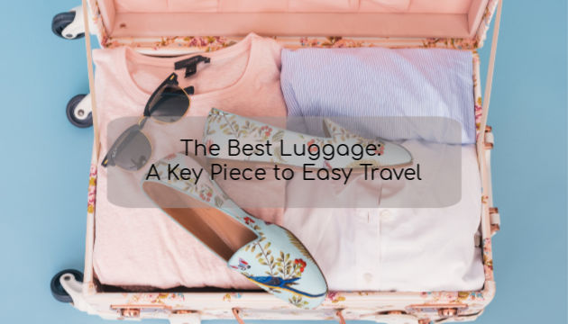 The Best Luggage: A Key Piece to Easy Travel