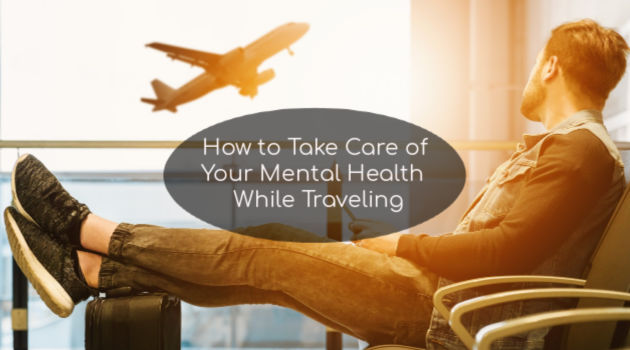 How to Take Care of Your Mental Health While Traveling