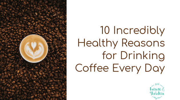 10 Incredibly Healthy Reasons for Drinking Coffee Every Day