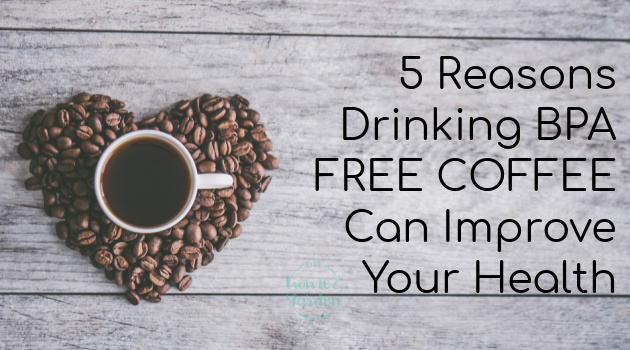 5 Reasons Drinking BPA Free Coffee Can Improve Your Health