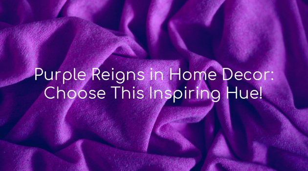 Purple Reigns in Home Decor: Choose This Inspiring Hue!