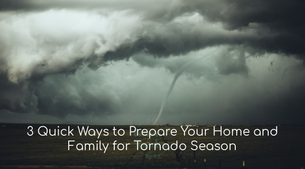 3 Quick Ways to Prepare Your Home and Family for Tornado Season