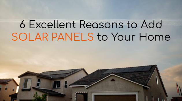 6 Excellent Reasons to Add Solar Panels to Your Home
