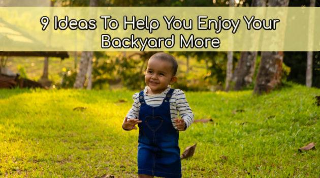 9 Ideas To Help You Enjoy Your Backyard More
