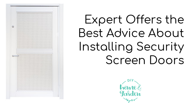 Expert Offers the Best Advice About Installing Security Screen Doors